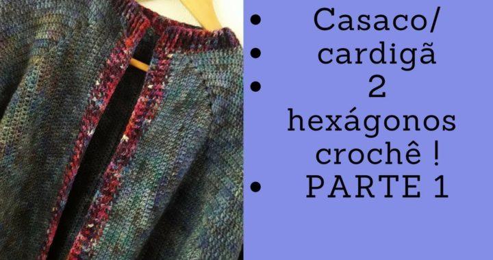 Casaco/cardigã croche  dois hexágonos - parte 1 - com mangas ajustadas